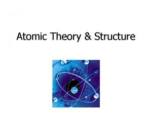 Atomic Theory Structure Atomic Theory Developed over 2000