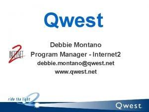 Qwest Debbie Montano Program Manager Internet 2 debbie