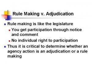 Rule Making v Adjudication n n Rule making