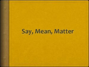 Say Mean Matter Why Say Mean Matter This