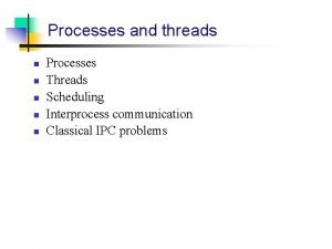 Processes and threads n n n Processes Threads