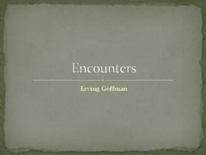 Encounters Erving Goffman ACTIVITY The activity will ask