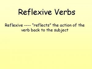 Reflexive Verbs Reflexive reflects the action of the