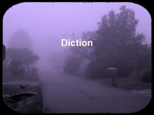 Diction Diction is word choice All authors must