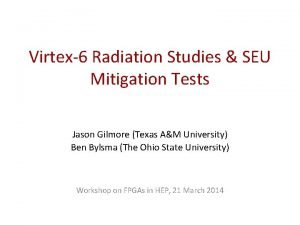 Virtex6 Radiation Studies SEU Mitigation Tests Jason Gilmore