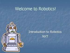 Welcome to Robotics Introduction to Robotics NXT Unit