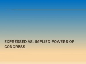 EXPRESSED VS IMPLIED POWERS OF CONGRESS EXPRESSED POWERS