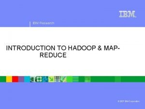 IBM Research INTRODUCTION TO HADOOP MAP REDUCE 2007