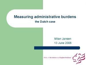 Measuring administrative burdens the Dutch case Milan Jansen