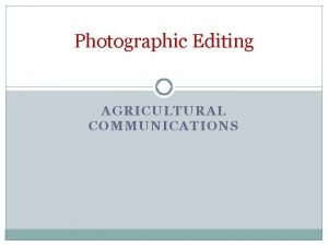 Photographic Editing AGRICULTURAL COMMUNICATIONS Photo Editing We have