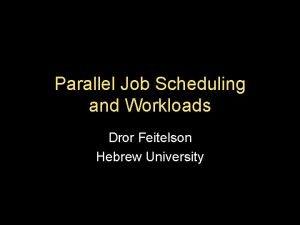 Parallel Job Scheduling and Workloads Dror Feitelson Hebrew