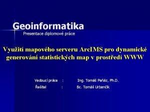 Geoinformatika Presentace diplomov prce Vyuit mapovho serveru Arc