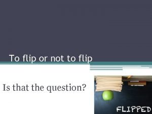 To flip or not to flip Is that