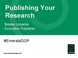 Publishing Your Research Simon Linacre Executive Publisher Emerald