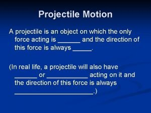 Projectile Motion A projectile is an object on