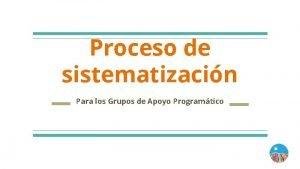 Proceso de sistematizacin Para los Grupos de Apoyo