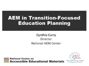 AEM in TransitionFocused Education Planning Cynthia Curry Director