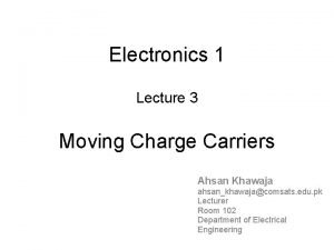Electronics 1 Lecture 3 Moving Charge Carriers Ahsan
