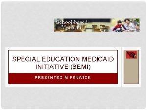 SPECIAL EDUCATION MEDICAID INITIATIVE SEMI PRESENTED M FENWICK