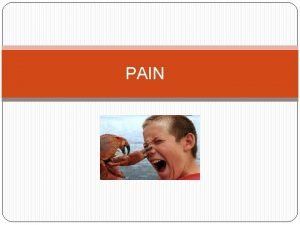PAIN Objectives Understand Pain behaviors Learn About Danger