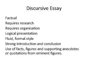Discursive Essay Factual Requires research Requires organisation Logical