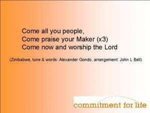 Come all you people Come praise your Maker