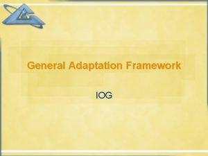 General Adaptation Framework IOG Contents Adaptation in brief