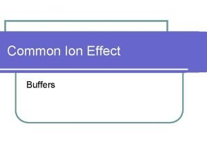 Common Ion Effect Buffers Common Ion Effect l