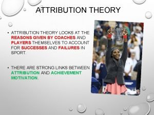ATTRIBUTION THEORY ATTRIBUTION THEORY LOOKS AT THE REASONS