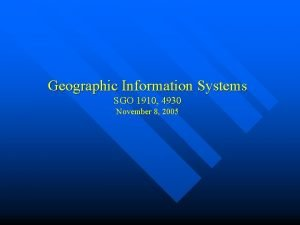Geographic Information Systems SGO 1910 4930 November 8