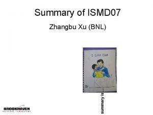 Summary of ISMD 07 summary is Zhangbu Xu