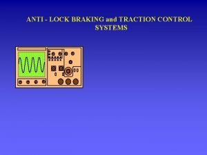 ANTI LOCK BRAKING and TRACTION CONTROL SYSTEMS Anti