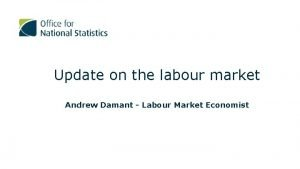 Update on the labour market Andrew Damant Labour