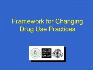 Framework for Changing Drug Use Practices 1 Framework