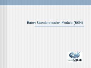 Batch Standardisation Module BSM BSM Introduction When a