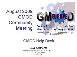 August 2009 GMOD Community Meeting GMOD Help Desk