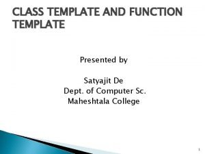 CLASS TEMPLATE AND FUNCTION TEMPLATE Presented by Satyajit
