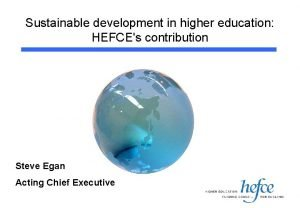 Sustainable development in higher education HEFCEs contribution Steve