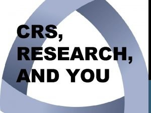 CRS RESEARCH AND YOU CRS Agenda Consortia What