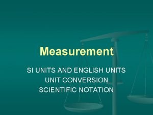 Measurement SI UNITS AND ENGLISH UNITS UNIT CONVERSION