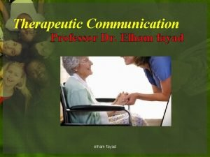 Therapeutic Communication Professor Dr Elham fayad elham fayad