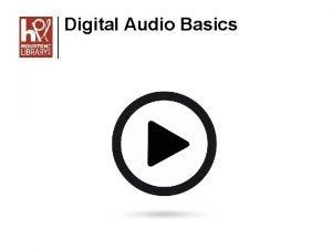 Digital Audio Basics Digital Audio Basics Objectives In