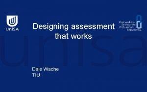 Designing assessment that works Dale Wache TIU Designing