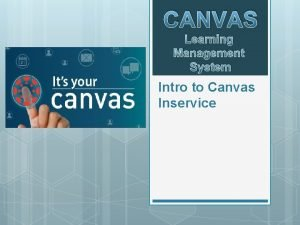 CANVAS Learning Management System Intro to Canvas Inservice