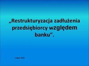 Restrukturyzacja zaduenia przedsibiorcy wzgldem banku Adam Witt Kiedy