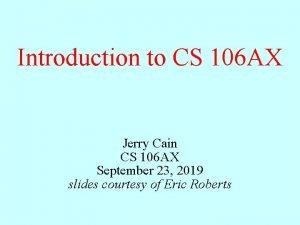 Introduction to CS 106 AX Jerry Cain CS