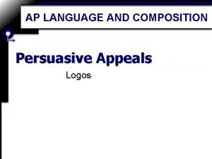 AP LANGUAGE AND COMPOSITION Persuasive Appeals Logos Logos