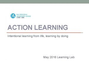 ACTION LEARNING Intentional learning from life learning by