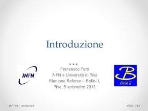 Introduzione Francesco Forti INFN e Universit di Pisa