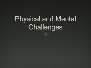 Physical and Mental Challenges Disability any physical or